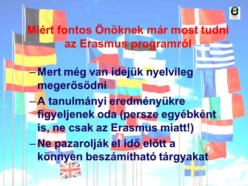 Miért fontos Önöknek már most tudni az Erasmus programról –Mert még van idejük nyelvileg megerősödni –A tanulmányi eredményükre figyeljenek oda (persz