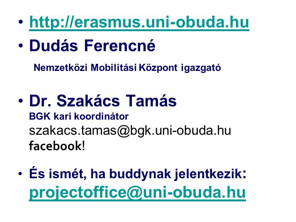 http://erasmus.uni-obuda.hu Dudás Ferencné Nemzetközi Mobilitási Központ igazgató Dr. Szakács Tamás BGK kari koordinátor szakacs.tamas@bgk.uni-obuda.h