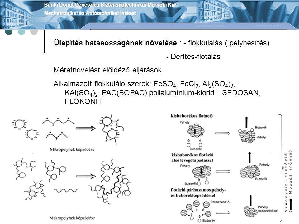 Ülepítés hatásosságának növelése : - flokkulálás ( pelyhesítés) - Derítés-flotálás Méretnövelést előidéző eljárások Alkalmazott flokkuláló szerek: FeSO 4, FeCl 3, Al 2 (SO 4 ) 3, KAl(SO 4 ) 2, PAC(BOPAC) polialumínium-klorid, SEDOSAN, FLOKONIT
