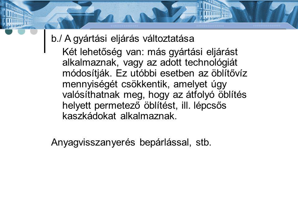 b./ A gyártási eljárás változtatása Két lehetőség van: más gyártási eljárást alkalmaznak, vagy az adott technológiát módosítják.