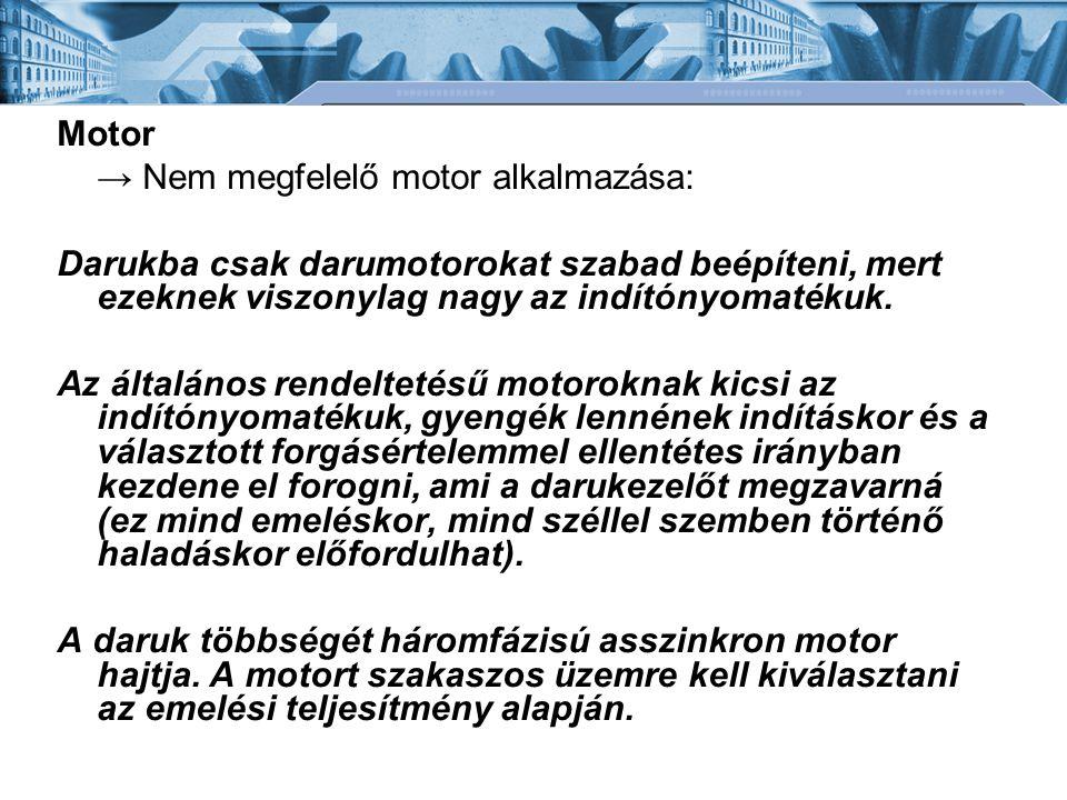Motor → Nem megfelelő motor alkalmazása: Darukba csak darumotorokat szabad beépíteni, mert ezeknek viszonylag nagy az indítónyomatékuk. Az általános r