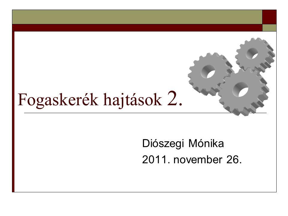 Fogaskerék hajtások 2. Diószegi Mónika 2011. november 26.