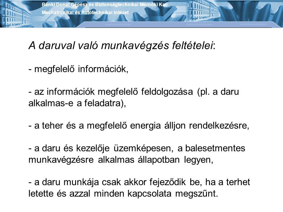 Bánki Donát Gépész és Biztonságtechnikai Mérnöki Kar Mechatronikai és Autótechnikai Intézet A daruval való munkavégzés feltételei: - megfelelő informá