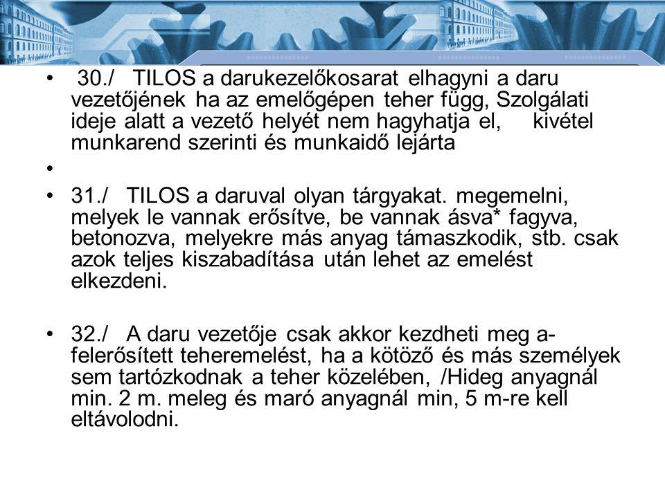 30./ TILOS a darukezelőkosarat elhagyni a daru vezetőjének ha az emelőgépen teher függ, Szolgálati ideje alatt a vezető helyét nem hagyhatja el, kivét