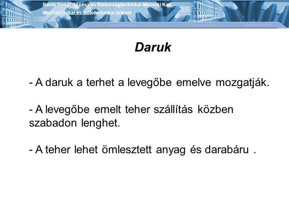 Bánki Donát Gépész és Biztonságtechnikai Mérnöki Kar Mechatronikai és Autótechnikai Intézet Daruk - A daruk a terhet a levegőbe emelve mozgatják. - A