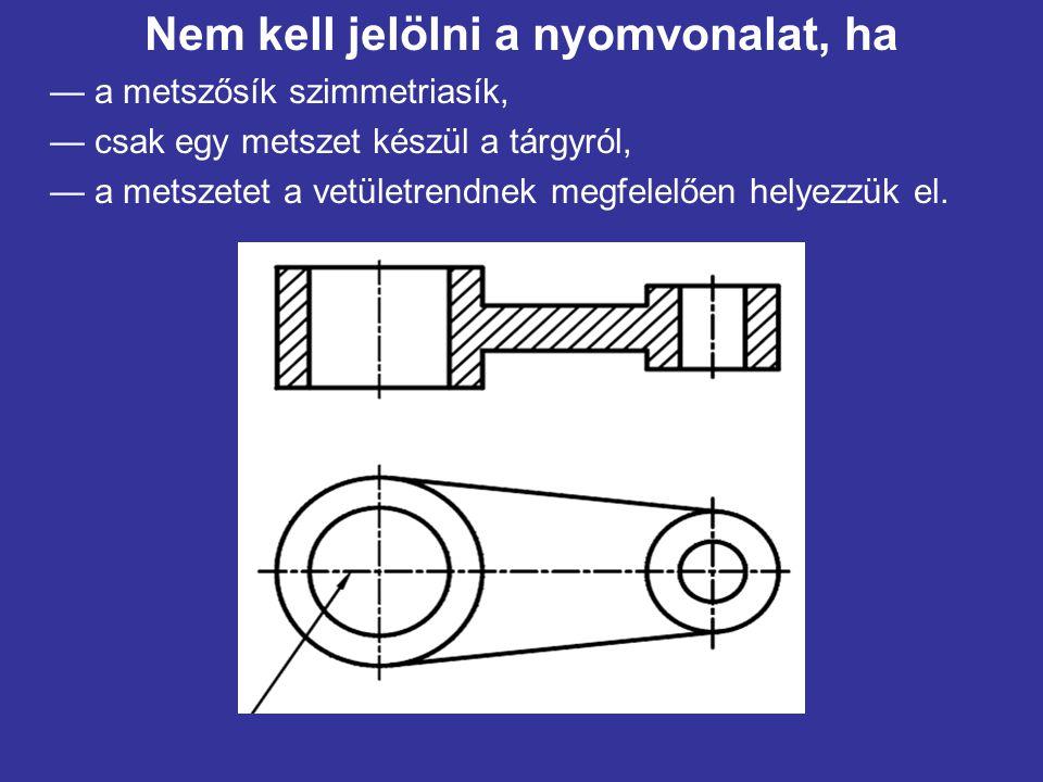 Nem kell jelölni a nyomvonalat, ha — a metszősík szimmetriasík, — csak egy metszet készül a tárgyról, — a metszetet a vetületrendnek megfelelően helyezzük el.