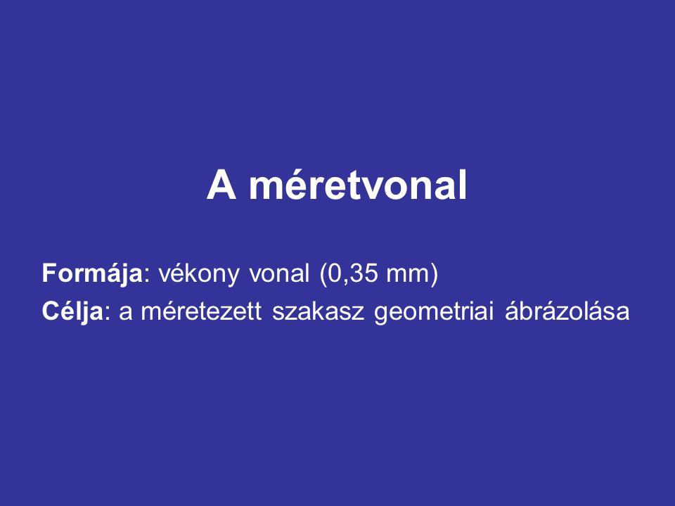 A méretvonal Formája: vékony vonal (0,35 mm) Célja: a méretezett szakasz geometriai ábrázolása