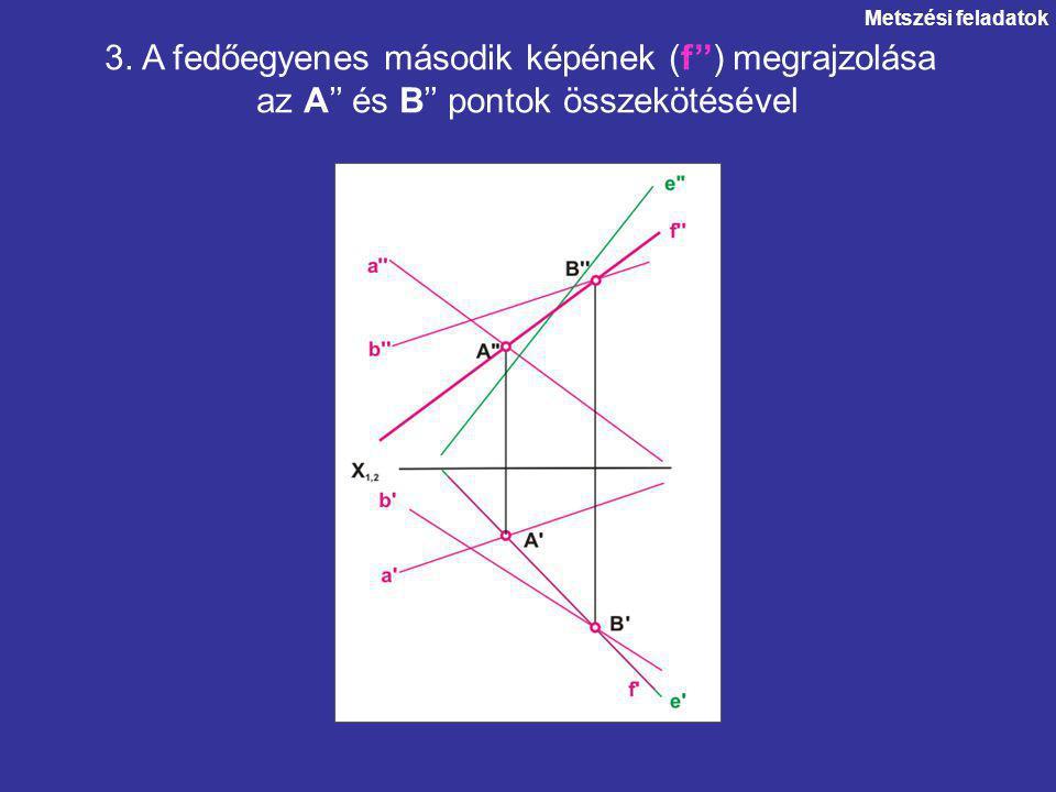 Metszési feladatok 3. A fedőegyenes második képének (f'') megrajzolása az A'' és B'' pontok összekötésével