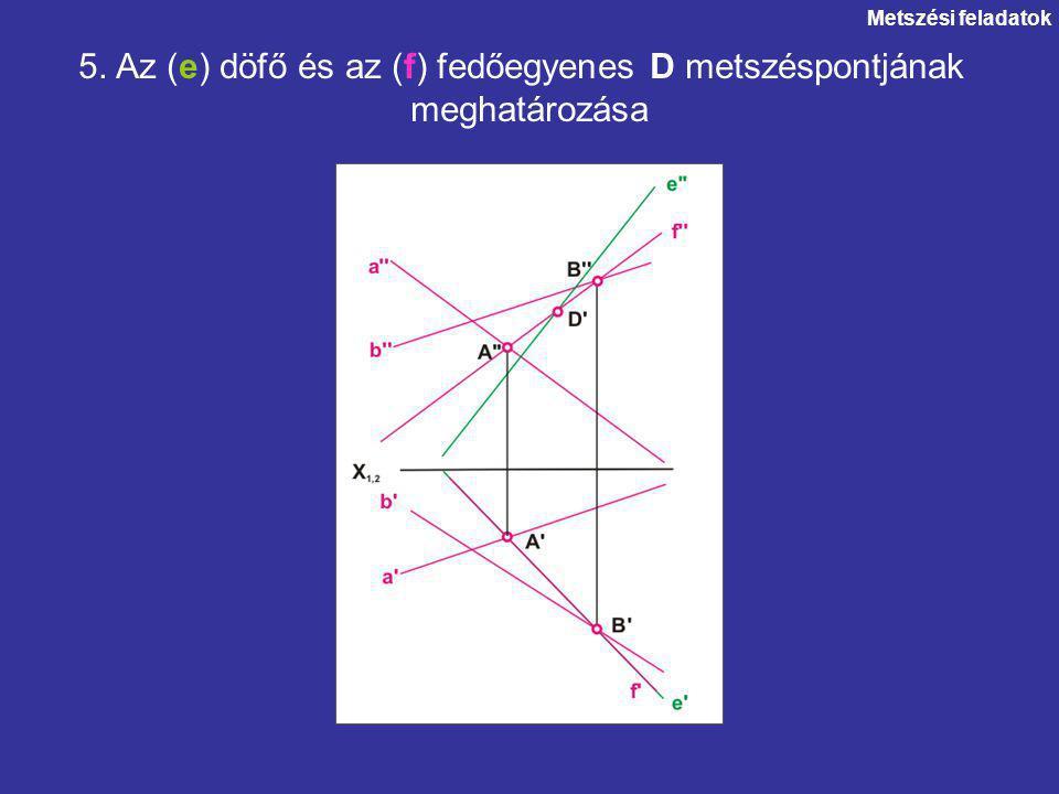 Metszési feladatok 5. Az (e) döfő és az (f) fedőegyenes D metszéspontjának meghatározása