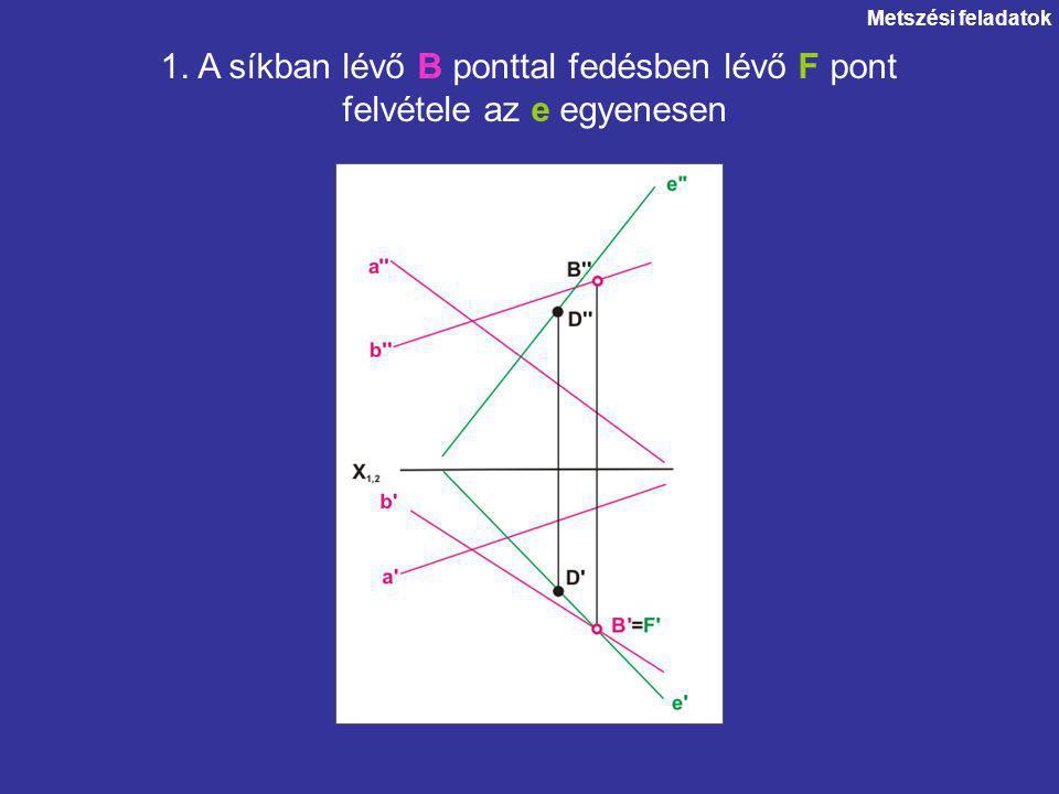 Metszési feladatok 1. A síkban lévő B ponttal fedésben lévő F pont felvétele az e egyenesen