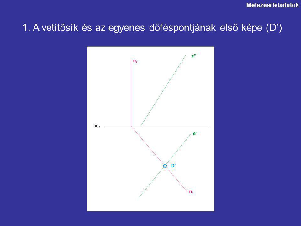 1. A vetítősík és az egyenes döféspontjának első képe (D') Metszési feladatok
