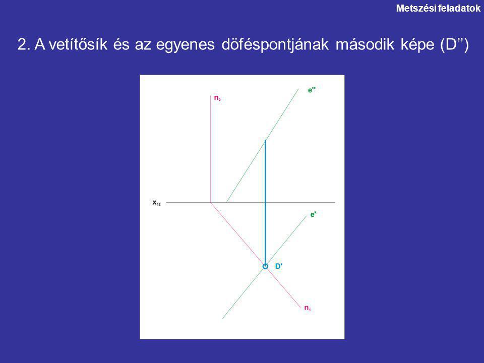 2. A vetítősík és az egyenes döféspontjának második képe (D'') Metszési feladatok