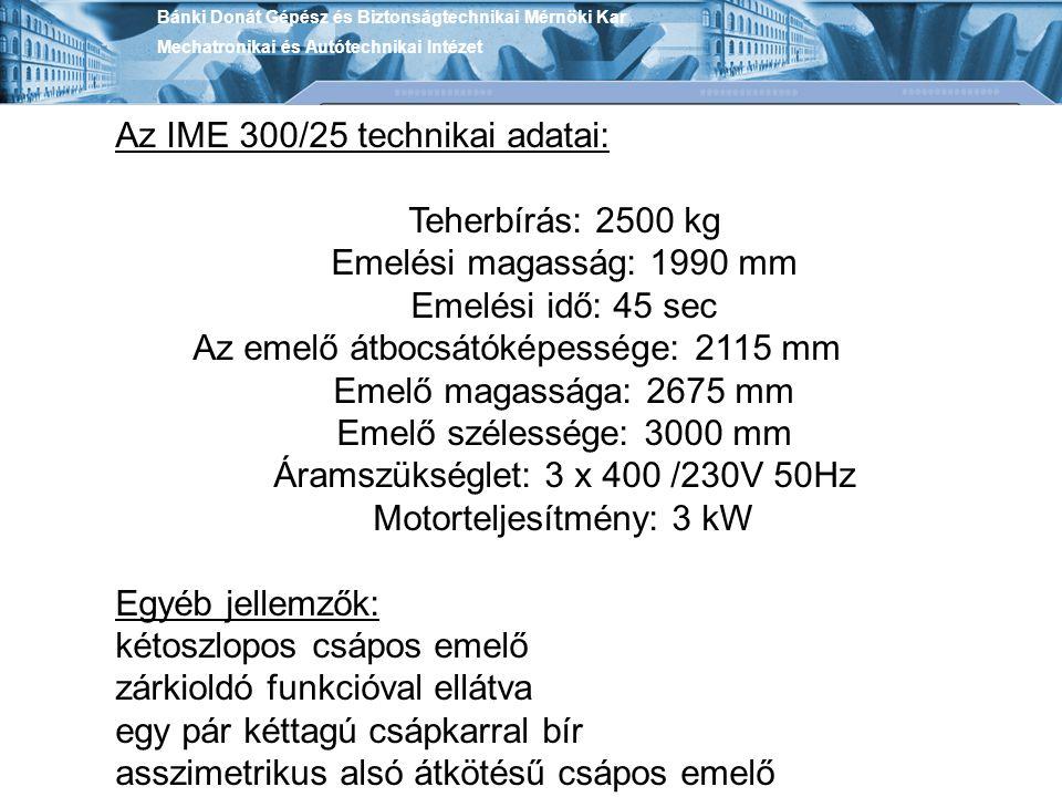 Bánki Donát Gépész és Biztonságtechnikai Mérnöki Kar Mechatronikai és Autótechnikai Intézet Az IME 300/25 technikai adatai: Teherbírás: 2500 kg Emelési magasság: 1990 mm Emelési idő: 45 sec Az emelő átbocsátóképessége: 2115 mm Emelő magassága: 2675 mm Emelő szélessége: 3000 mm Áramszükséglet: 3 x 400 /230V 50Hz Motorteljesítmény: 3 kW Egyéb jellemzők: kétoszlopos csápos emelő zárkioldó funkcióval ellátva egy pár kéttagú csápkarral bír asszimetrikus alsó átkötésű csápos emelő