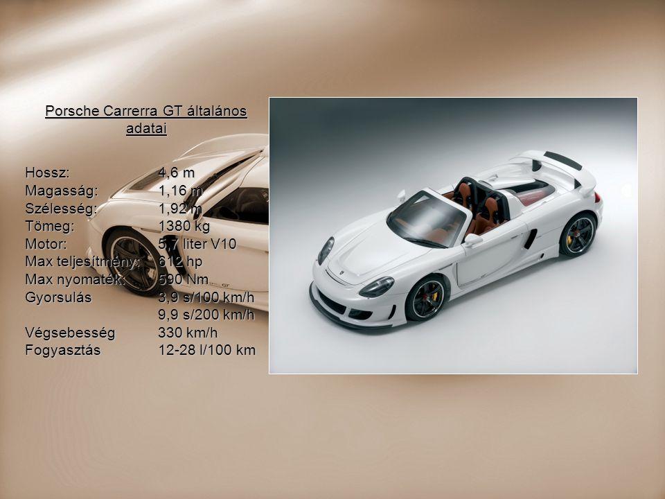 Porsche Carrerra GT általános adatai Hossz: 4,6 m Magasság:1,16 m Szélesség:1,92 m Tömeg:1380 kg Motor:5,7 liter V10 Max teljesítmény:612 hp Max nyoma