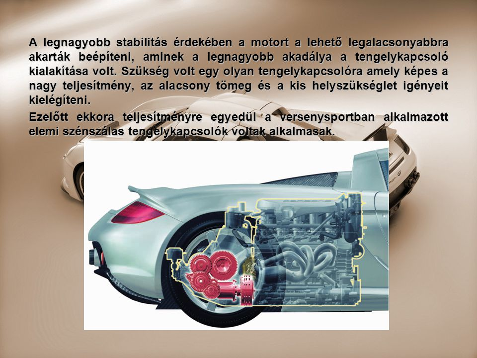 A legnagyobb stabilitás érdekében a motort a lehető legalacsonyabbra akarták beépíteni, aminek a legnagyobb akadálya a tengelykapcsoló kialakítása vol