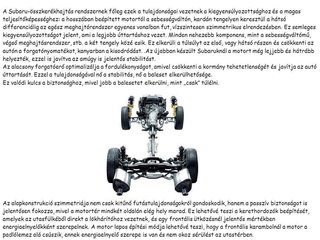 A Subaru-összkerékhajtás rendszernek főleg ezek a tulajdonságai vezetnek a kiegyensúlyozottsághoz és a magas teljesítőképességhez: a hosszában beépített motortól a sebességváltón, kardán tengelyen keresztül a hátsó differenciálig az egész meghajtórendszer egyenes vonalban fut, vízszintesen szimmetrikus elrendezésben.