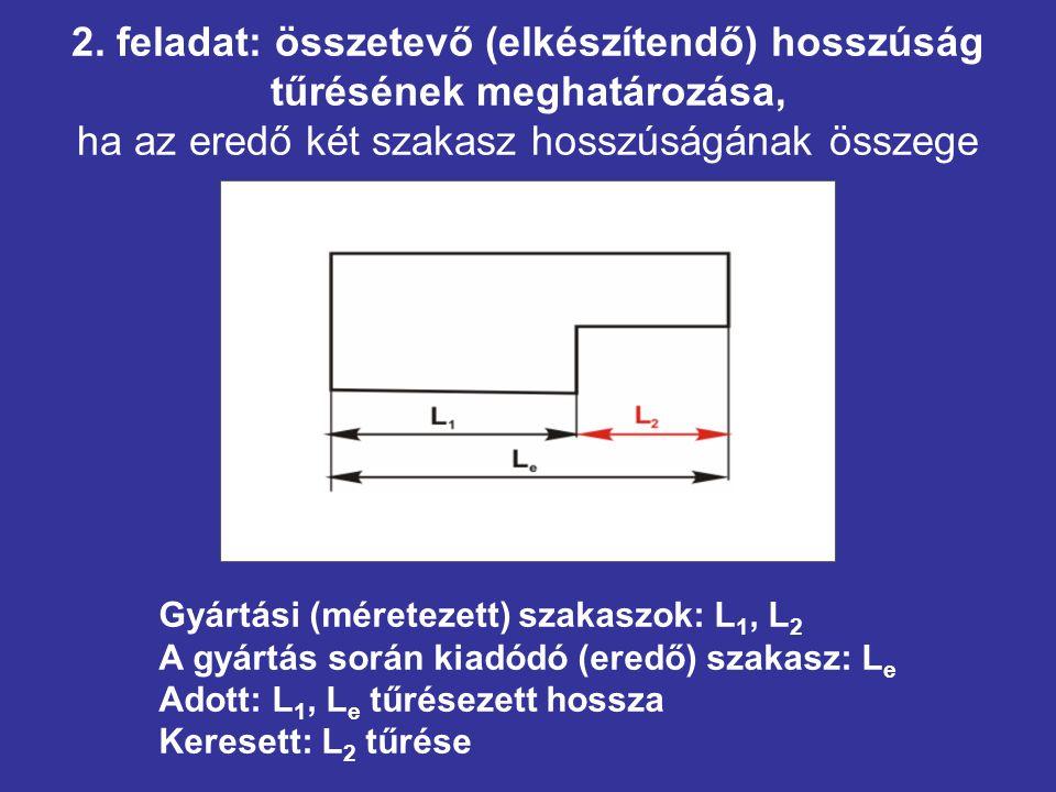 2. feladat: összetevő (elkészítendő) hosszúság tűrésének meghatározása, ha az eredő két szakasz hosszúságának összege Gyártási (méretezett) szakaszok: