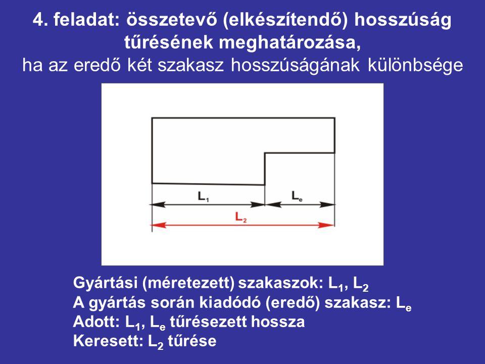 4. feladat: összetevő (elkészítendő) hosszúság tűrésének meghatározása, ha az eredő két szakasz hosszúságának különbsége Gyártási (méretezett) szakasz