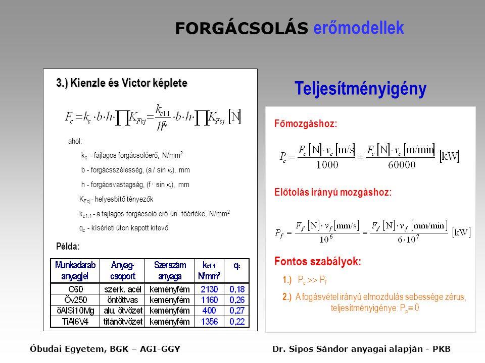 FORGÁCSOLÁS erőmodellek 3.) Kienzle és Victor képlete ahol: k c - fajlagos forgácsolóerő, N/mm 2 b - forgácsszélesség, (a / sin  r ), mm h - forgácsvastagság, (f  sin  r ), mm K Fcj - helyesbítő tényezők k c1.1 - a fajlagos forgácsoló erő ún.