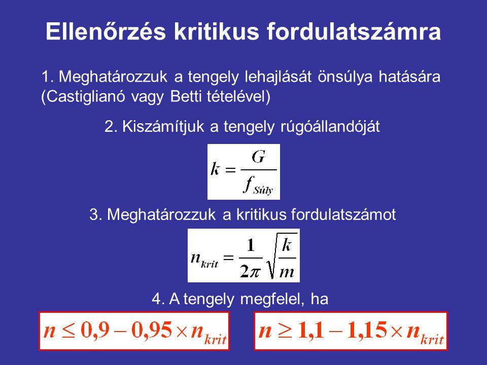 Ellenőrzés kritikus fordulatszámra 4. A tengely megfelel, ha 1. Meghatározzuk a tengely lehajlását önsúlya hatására (Castiglianó vagy Betti tételével)