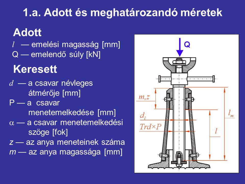 1.a. Adott és meghatározandó méretek Adott l — emelési magasság [mm] Q — emelendő súly [kN] Keresett d — a csavar névleges átmérője [mm] P — a csavar