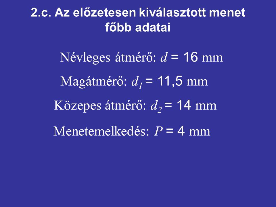 2.c. Az előzetesen kiválasztott menet főbb adatai Közepes átmérő: d 2 = 14 mm Menetemelkedés: P = 4 mm Névleges átmérő: d = 16 mm Magátmérő: d 1 = 11,
