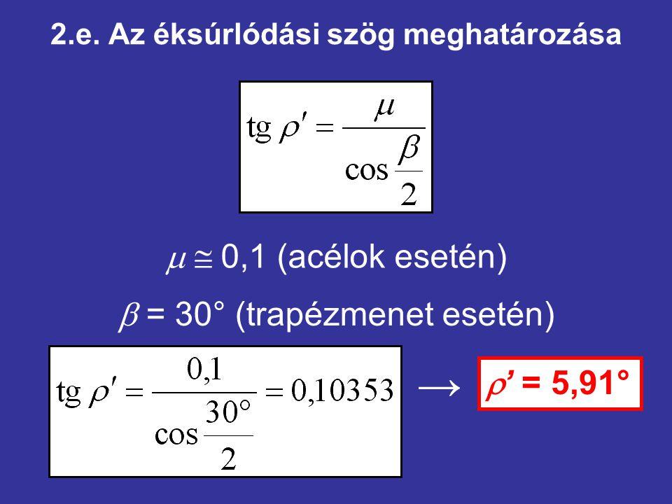 2.e. Az éksúrlódási szög meghatározása   0,1 (acélok esetén)  = 30° (trapézmenet esetén)  ' = 5,91° →