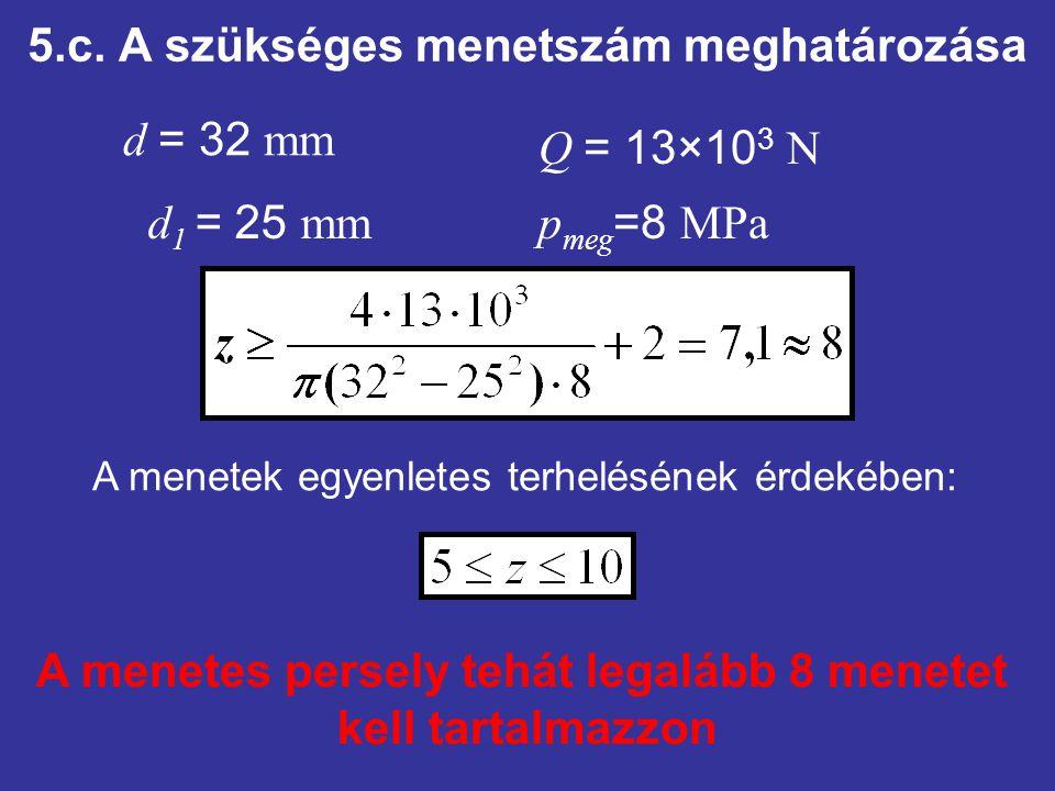 5.c. A szükséges menetszám meghatározása d = 32 mm d 1 = 25 mm Q = 13×10 3 N p meg =8 MPa A menetes persely tehát legalább 8 menetet kell tartalmazzon