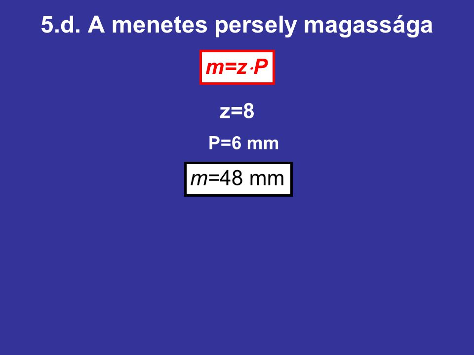 5.d. A menetes persely magassága m=z  P z=8 P=6 mm m=48 mm