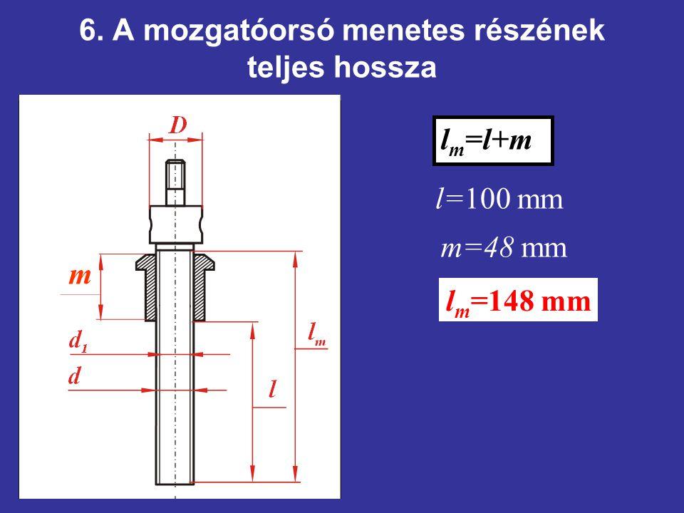 6. A mozgatóorsó menetes részének teljes hossza m l m =l+m l=100 mm m=48 mm l m =148 mm