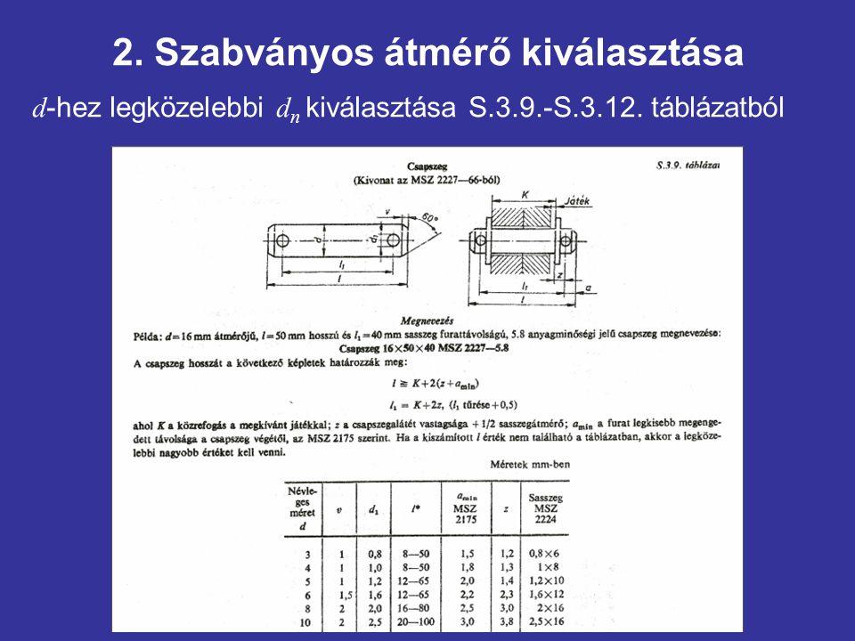 2. Szabványos átmérő kiválasztása d -hez legközelebbi d n kiválasztása S.3.9.-S.3.12. táblázatból