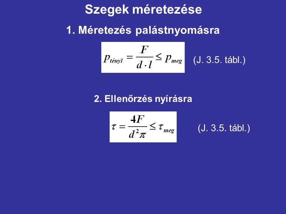 Szegek méretezése 1. Méretezés palástnyomásra (J. 3.5. tábl.) 2. Ellenőrzés nyírásra (J. 3.5. tábl.)