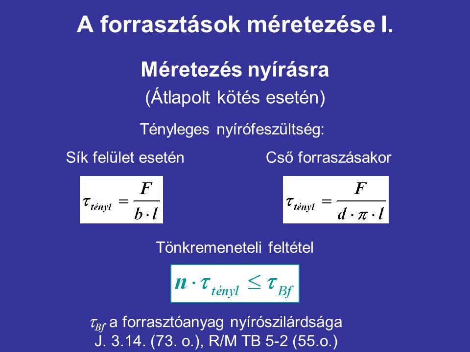A forrasztások méretezése I. Méretezés nyírásra (Átlapolt kötés esetén) Tényleges nyírófeszültség: Sík felület eseténCső forraszásakor Tönkremeneteli