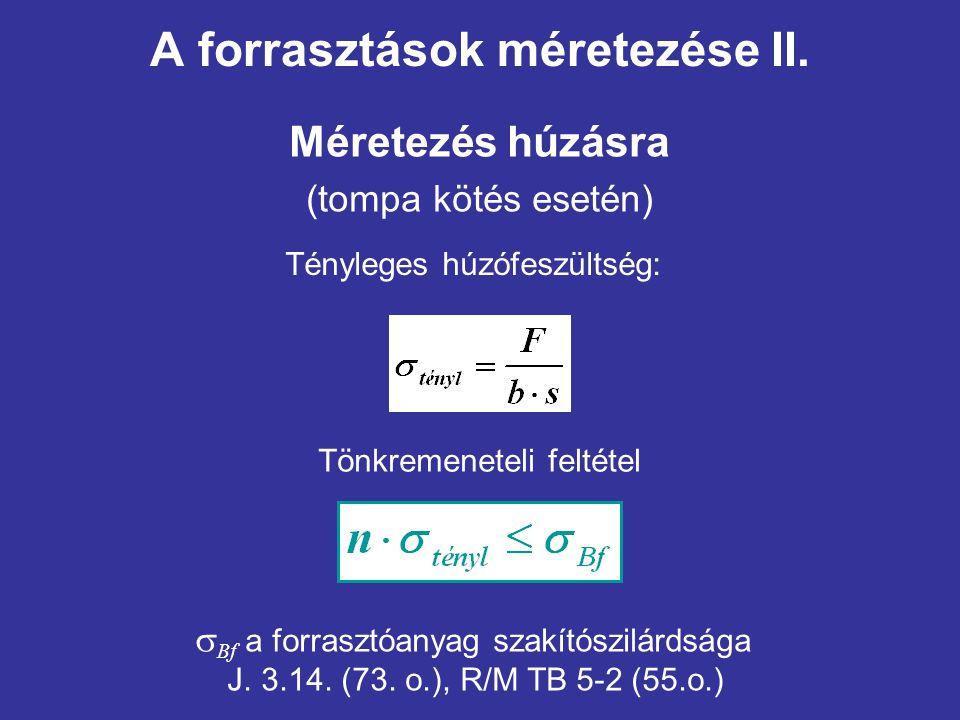 A forrasztások méretezése II. Méretezés húzásra (tompa kötés esetén) Tényleges húzófeszültség: Tönkremeneteli feltétel  Bf a forrasztóanyag szakítósz