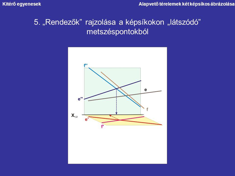 """Alapvető térelemek két képsíkos ábrázolása 5. """"Rendezők"""" rajzolása a képsíkokon """"látszódó"""" metszéspontokból Kitérő egyenesek"""