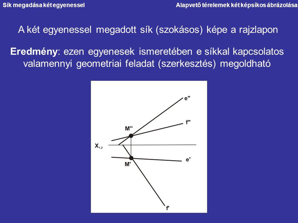 Alapvető térelemek két képsíkos ábrázolása A két egyenessel megadott sík (szokásos) képe a rajzlapon Eredmény: ezen egyenesek ismeretében e síkkal kap