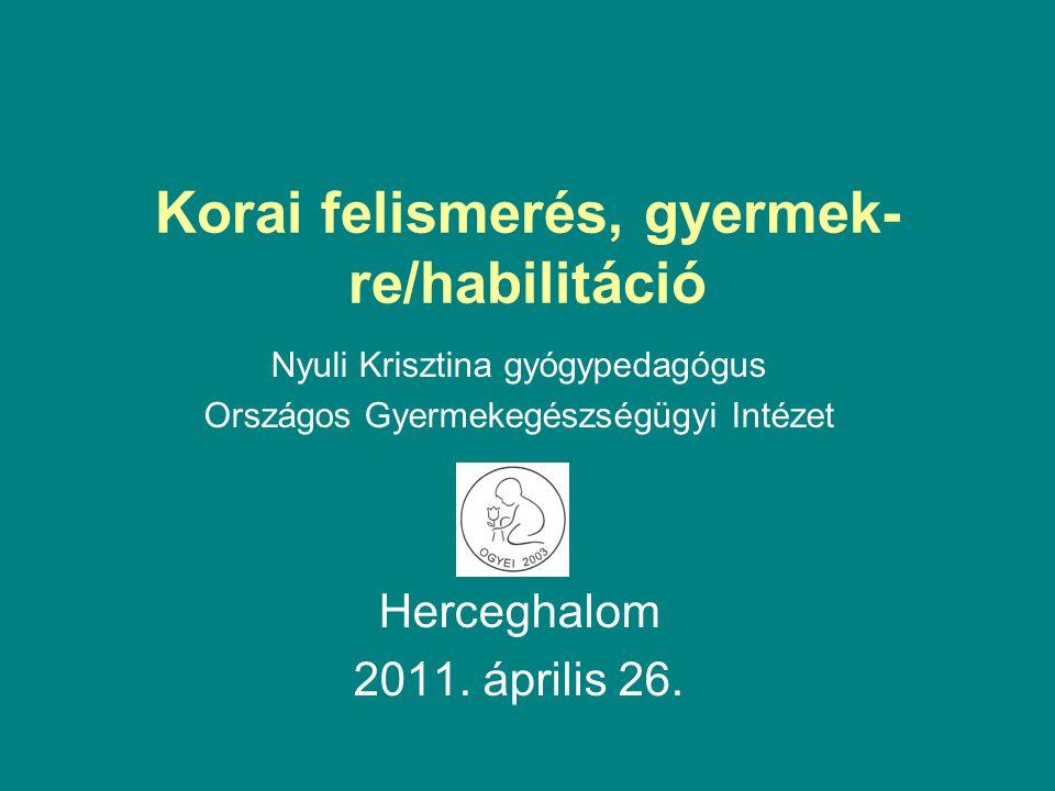Korai felismerés, gyermek- re/habilitáció Nyuli Krisztina gyógypedagógus Országos Gyermekegészségügyi Intézet Herceghalom 2011. április 26.