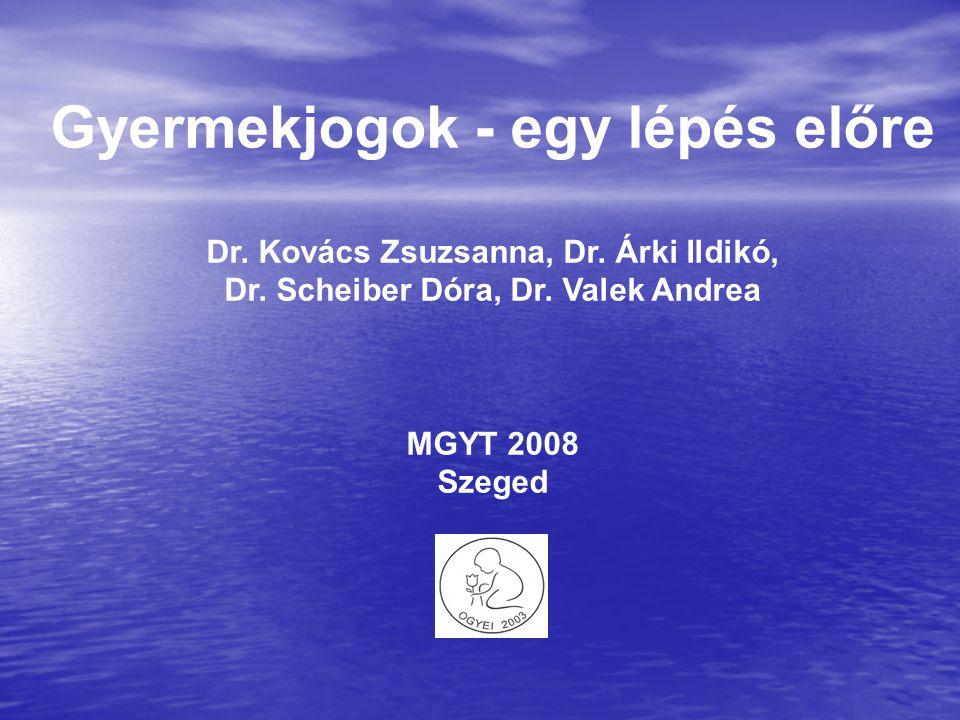 Gyermekjogok - egy lépés előre Dr. Kovács Zsuzsanna, Dr. Árki Ildikó, Dr. Scheiber Dóra, Dr. Valek Andrea MGYT 2008 Szeged