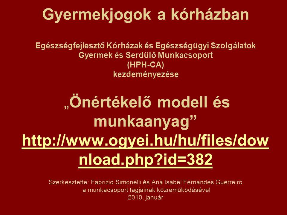 """Gyermekjogok a kórházban Egészségfejlesztő Kórházak és Egészségügyi Szolgálatok Gyermek és Serdülő Munkacsoport (HPH-CA) kezdeményezése """"Önértékelő modell és munkaanyag http://www.ogyei.hu/hu/files/dow nload.php id=382 Szerkesztette: Fabrizio Simonelli és Ana Isabel Fernandes Guerreiro a munkacsoport tagjainak közreműködésével 2010."""