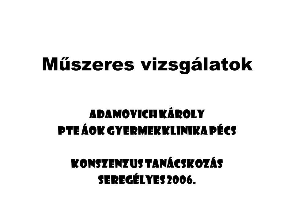 Műszeres vizsgálatok Adamovich Károly PTE ÁOK Gyermekklinika Pécs Konszenzus tanácskozás Seregélyes 2006.