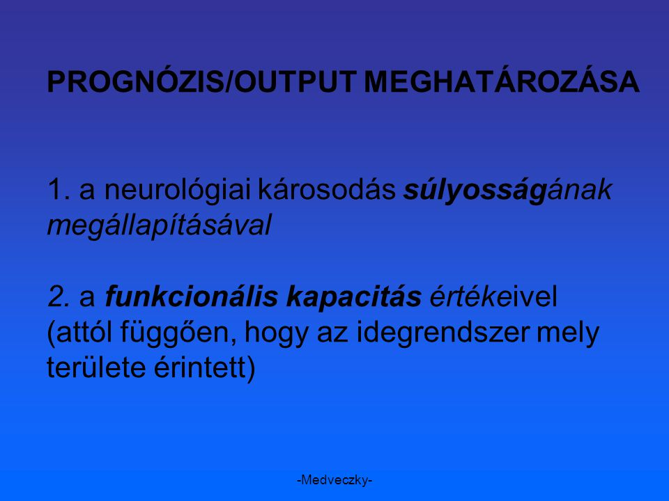 -Medveczky- PROGNÓZIS/OUTPUT MEGHATÁROZÁSA 1. a neurológiai károsodás súlyosságának megállapításával 2. a funkcionális kapacitás értékeivel (attól füg