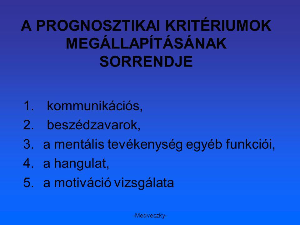 -Medveczky- A PROGNOSZTIKAI KRITÉRIUMOK MEGÁLLAPÍTÁSÁNAK SORRENDJE 1. kommunikációs, 2. beszédzavarok, 3.a mentális tevékenység egyéb funkciói, 4.a ha