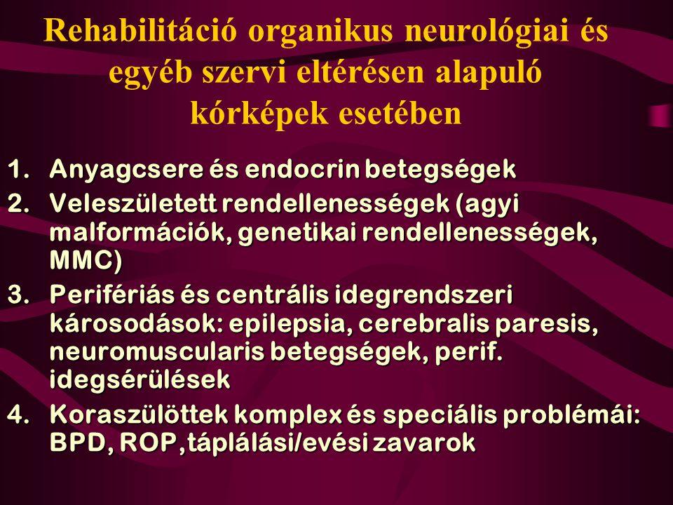 Rehabilitáció organikus neurológiai és egyéb szervi eltérésen alapuló kórképek esetében 1.Anyagcsere és endocrin betegségek 2.Veleszületett rendellenességek (agyi malformációk, genetikai rendellenességek, MMC) 3.Perifériás és centrális idegrendszeri károsodások: epilepsia, cerebralis paresis, neuromuscularis betegségek, perif.
