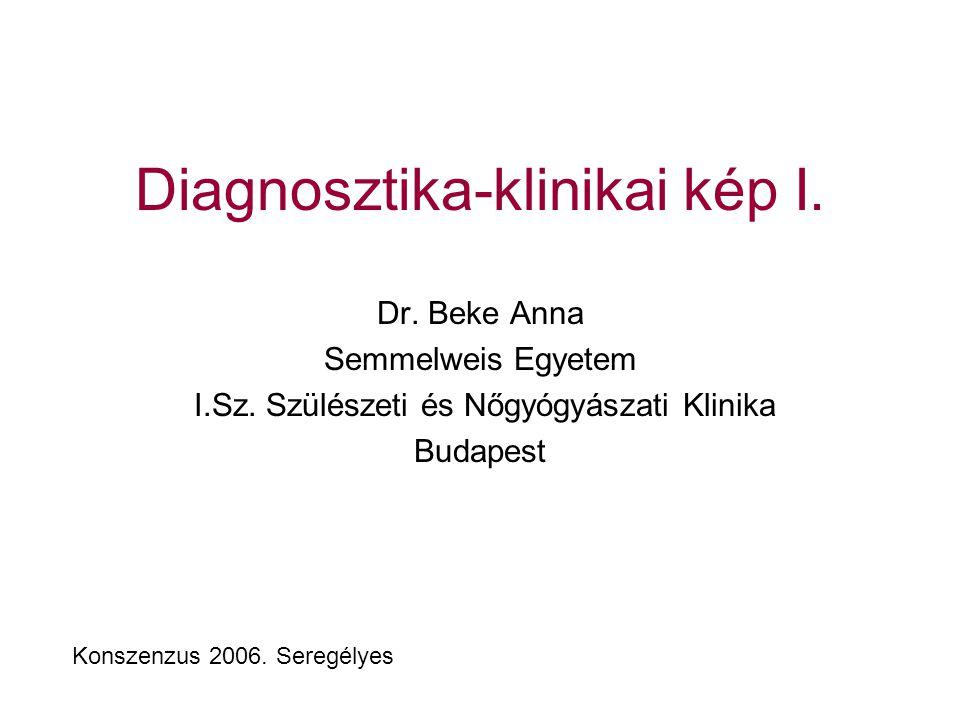 Diagnosztika-klinikai kép I. Dr. Beke Anna Semmelweis Egyetem I.Sz. Szülészeti és Nőgyógyászati Klinika Budapest Konszenzus 2006. Seregélyes
