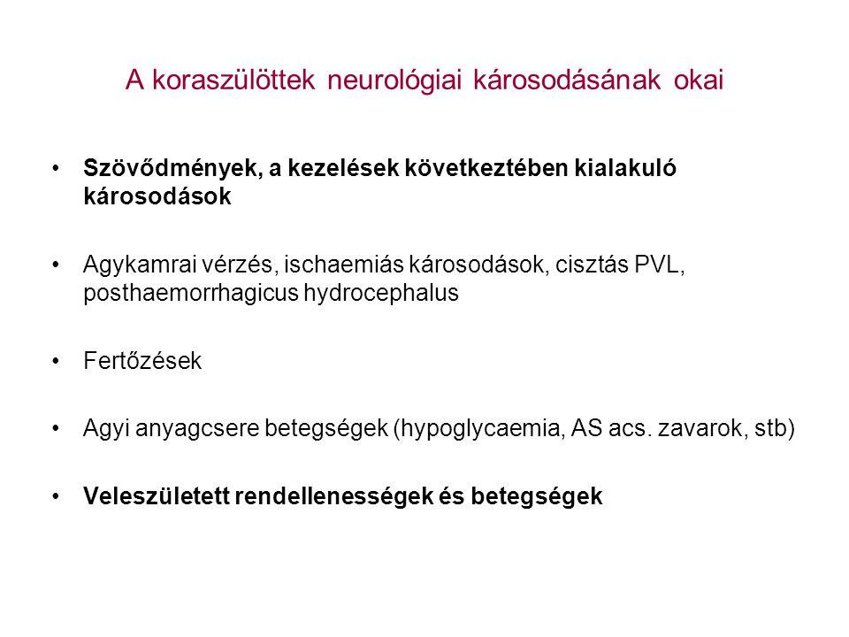 A koraszülöttek neurológiai károsodásai Pathologia: periventricularis leukomalacia intraventricularis haemorrhagia periventricularis haemorrhagiás infarctus Klinikum: 35-40 %-ban nincs korai tünet, legfeljebb enyhe tónuszavarok és viselkedészavarok Késői kép (latencia idő!): spasticus mozgászavar: diplegia, tetraparesis, társuló tünetek: sensoros deficit, görcsök, szellemi károsodás posthaemorrhagiás hydrocephalus-szal szövődhet.