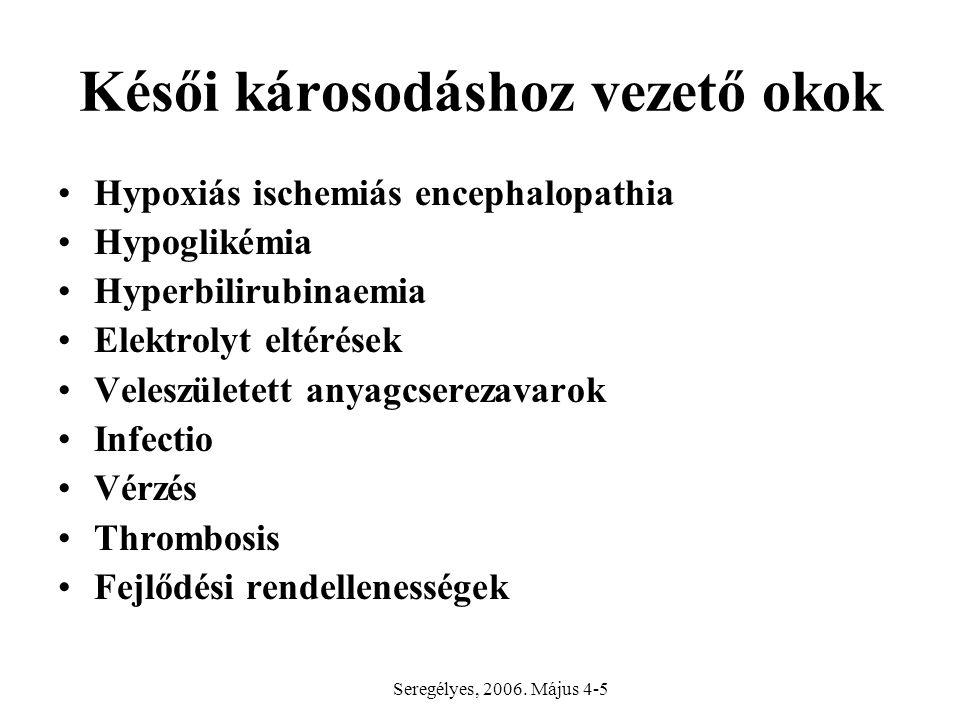 Késői károsodáshoz vezető okok Hypoxiás ischemiás encephalopathia Hypoglikémia Hyperbilirubinaemia Elektrolyt eltérések Veleszületett anyagcserezavarok Infectio Vérzés Thrombosis Fejlődési rendellenességek Seregélyes, 2006.