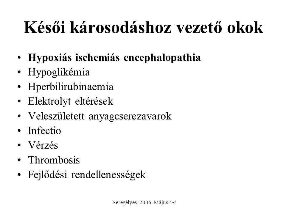 Késői károsodáshoz vezető okok Hypoxiás ischemiás encephalopathia Hypoglikémia Hperbilirubinaemia Elektrolyt eltérések Veleszületett anyagcserezavarok Infectio Vérzés Thrombosis Fejlődési rendellenességek Seregélyes, 2006.
