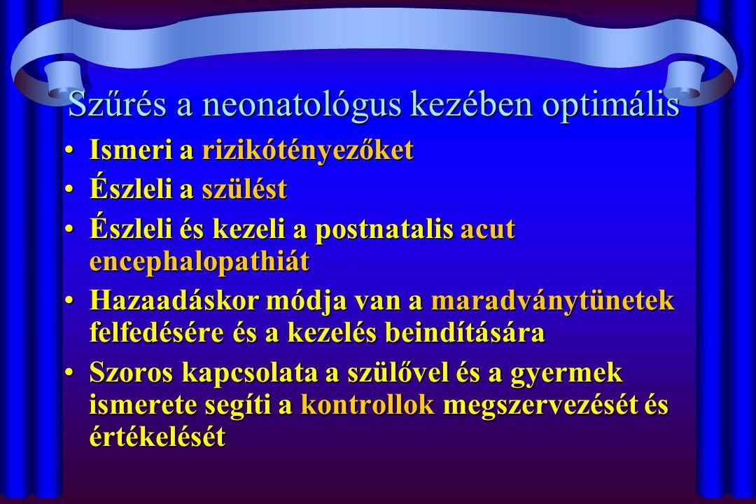Szűrés a neonatológus kezében optimális Ismeri a rizikótényezőketIsmeri a rizikótényezőket Észleli a szüléstÉszleli a szülést Észleli és kezeli a postnatalis acut encephalopathiátÉszleli és kezeli a postnatalis acut encephalopathiát Hazaadáskor módja van a maradványtünetek felfedésére és a kezelés beindításáraHazaadáskor módja van a maradványtünetek felfedésére és a kezelés beindítására Szoros kapcsolata a szülővel és a gyermek ismerete segíti a kontrollok megszervezését és értékelésétSzoros kapcsolata a szülővel és a gyermek ismerete segíti a kontrollok megszervezését és értékelését