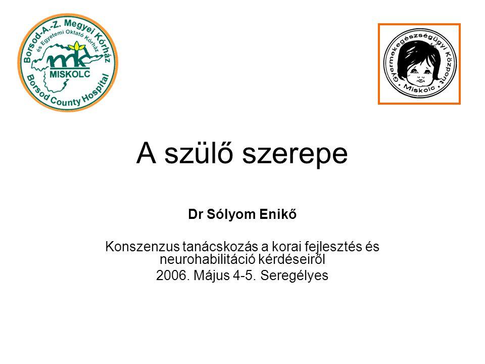 A szülő szerepe Dr Sólyom Enikő Konszenzus tanácskozás a korai fejlesztés és neurohabilitáció kérdéseiről 2006.
