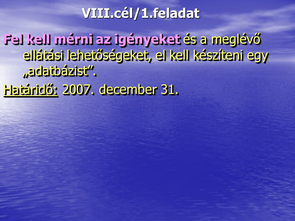 """VIII.cél/1.feladat Fel kell mérni az igényeket és a meglévő ellátási lehetőségeket, el kell készíteni egy """"adatbázist"""". Határidő:2007. december 31. Fe"""